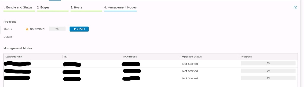 Machine generated alternative text: e66e...bb88  6993...ee2c  Bundle and Status  2. Edges  3. Hosts  4. Management Nodes  IP Address  10.24.53.52  10.24.53.53  10.24.53.51  b4ef..  START  .975e  Upgrade status  Not Started  Not Started  Not Started  Progress  Progress  Status  Details  A Not started  Management Nodes  Upgrade Unit  NSX-MGR-02  DAL-NSXMGR-03  DAL-NSXMGR-OI