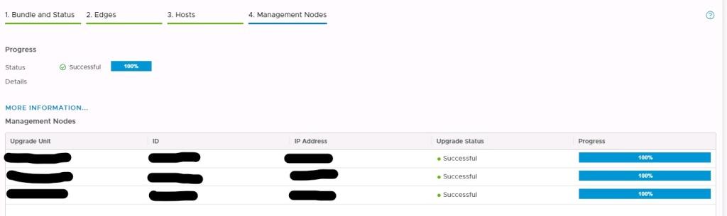 Machine generated alternative text: Bundle and Status  3. Hosts  e66e...bb88  6993...ee2c  4. Management Nodes  IP Address  10.24.53.52  10.24.53.53  10.24.53.51  2. Edges  100%  b4ef..  .975e  Upgrade status  • Successful  • Successful  • Successful  Progress  100%  100%  100%  Progress  Status  Details  @ successful  MORE INFORMATION...  Management Nodes  Upgrade Unit  NSX-MGR-02  DAL-NSXMGR-03  DAL-NSXMGR-OI