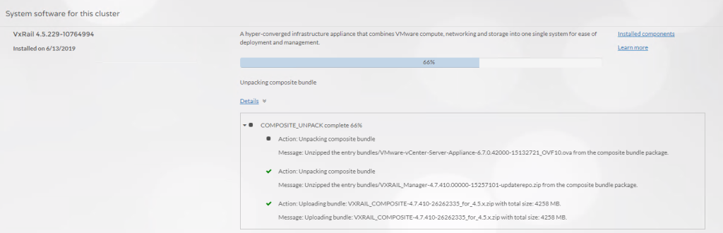 Machine generated alternative text: System software for this cluster  vxRai1 4.5.229-10764994  Instal led on 6/13/2019  A hyper-converged infrastructure appliance that combines VMware compute, networking and storage into one single system for ease of  deployment and management  Unpacking composite bundle  Details  • COMPOSITE_UNPACKcomplete  Action: Unpacking composite bu ndle  Installed components  Learn more  Message: unzipped the entry bundles/VMware-vCenter-Server-App fam the composite bu ndle package.  Action: Unpacking composite bu ndle  Message: unzipped the entry from the composite bundle package.  Action: uploading bundle: 45xzipwith total size: 4258 Ma.  Message: uploading bundle: NTXRAlL_COMPOSlTE-4.7.410-26262335 for 4_5xzipwith total size:4258 MB.