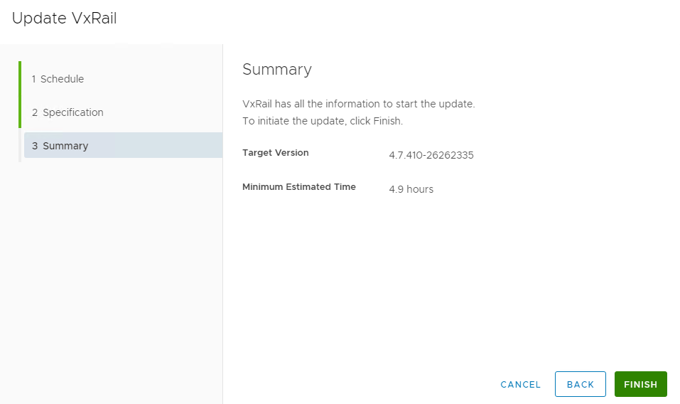 Machine generated alternative text: Update VxRail  Summary  1 Schedule  VxRail has all the information to start the update.  2 Specification  To initiate the update, click Finish.  BACK  FINISH  3 Summary  Target Version  Minimum Estimated Time  4.7 410-26262335  4.9 hours  CANCEL