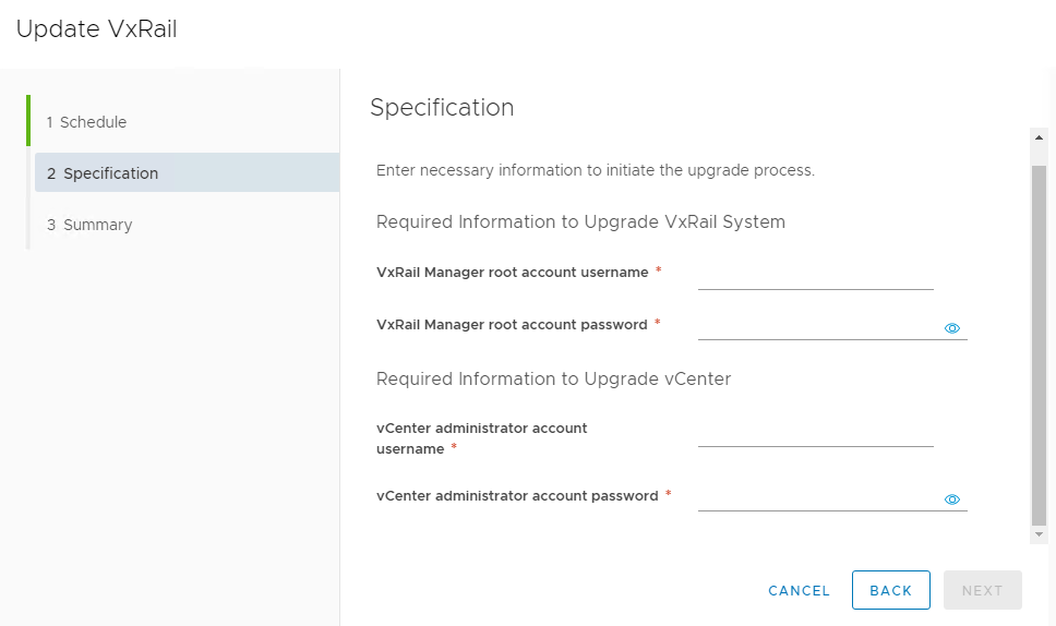 Machine generated alternative text: Update VxRail  1 Schedule  2 Specification  3 Summary  Specification  Enter necessary information to initiate the upgrade process.  Required Information to Upgrade VxRail System  VxRail Manager root account username  VxRail Manager root account password  Required Information to Upgrade vCenter  vCenter administrator account  username  vCenter administrator account password  CANCEL  BACK