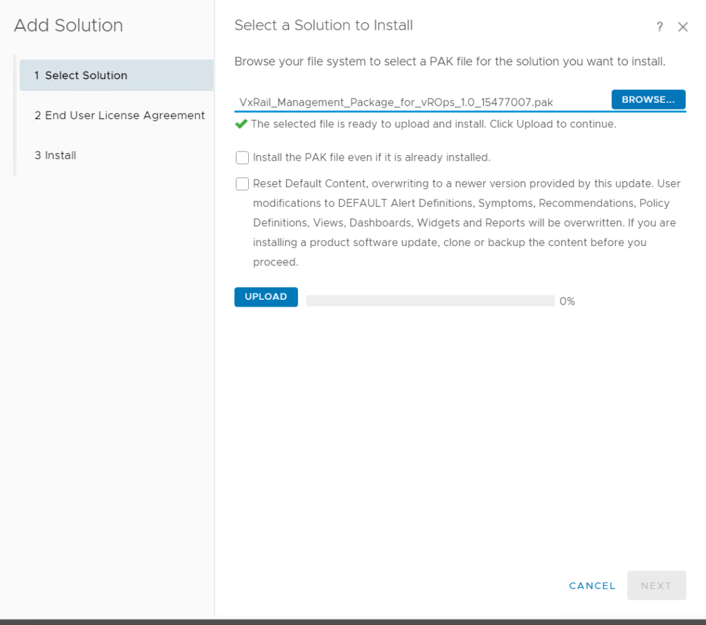 Machine generated alternative text: Add Solution  1 Select Solution  2 End User License Agreement  3 Install  Select a Solution to Install  Browse your file system to select a PAK file for the solution you want to install.  VxRail Management Package_for vROps 1.0 15477007.pak  The selected file is ready to upload and install. Click Upload to continue.  Install the PAK file even if it is already installed.  BROWSE...  Reset Default Content, overwriting to a newer version provided by this update. User  modifications to DEFAULT Alert Definitions, Symptoms, Recommendations, Policy  Definitions, Views, Dashboards, Widgets and Reports will be overwritten. If you are  installing a product software update, clone or backup the content before you  proceed.  UPLOAD  CANCEL  NEX -