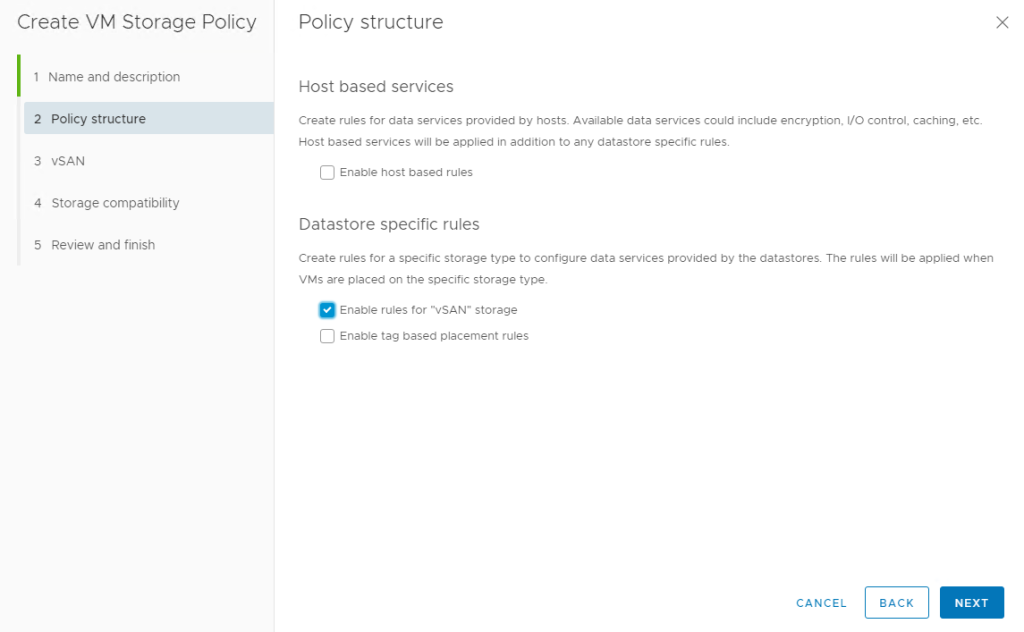 """Machine generated alternative text: Create VM Storage Policy  2  3  4  5  Name and description  Policy structure  VSAN  Storage compatibility  Review and finish  Policy structure  Host based services  Create rules tor data sewices provided by hosts. Available data services could include encryption, I/O control. caching, etc.  Host based services will be applied in addition to any datastore specific rules  Enable host based rules  Datastore specific rules  Create rules tor a specific storage to configure data services provided by the datastores. The rules will be applied when  VMS are placed on the storage type.  e  Enable rules for """"vSAN"""" storage  Enable tag based placement rules  CANCEL  BACK  NEXT"""