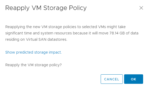 Machine generated alternative text: Reapply VM Storage Policy  Reapplying the new VM storage policies to selected VMS might take  significant time and system resources because it will move 78.14 Ga of data  residing on Virtual SAN datastores.  Show predicted storage impact.  Reapply the VM storage policy?  CANCEL